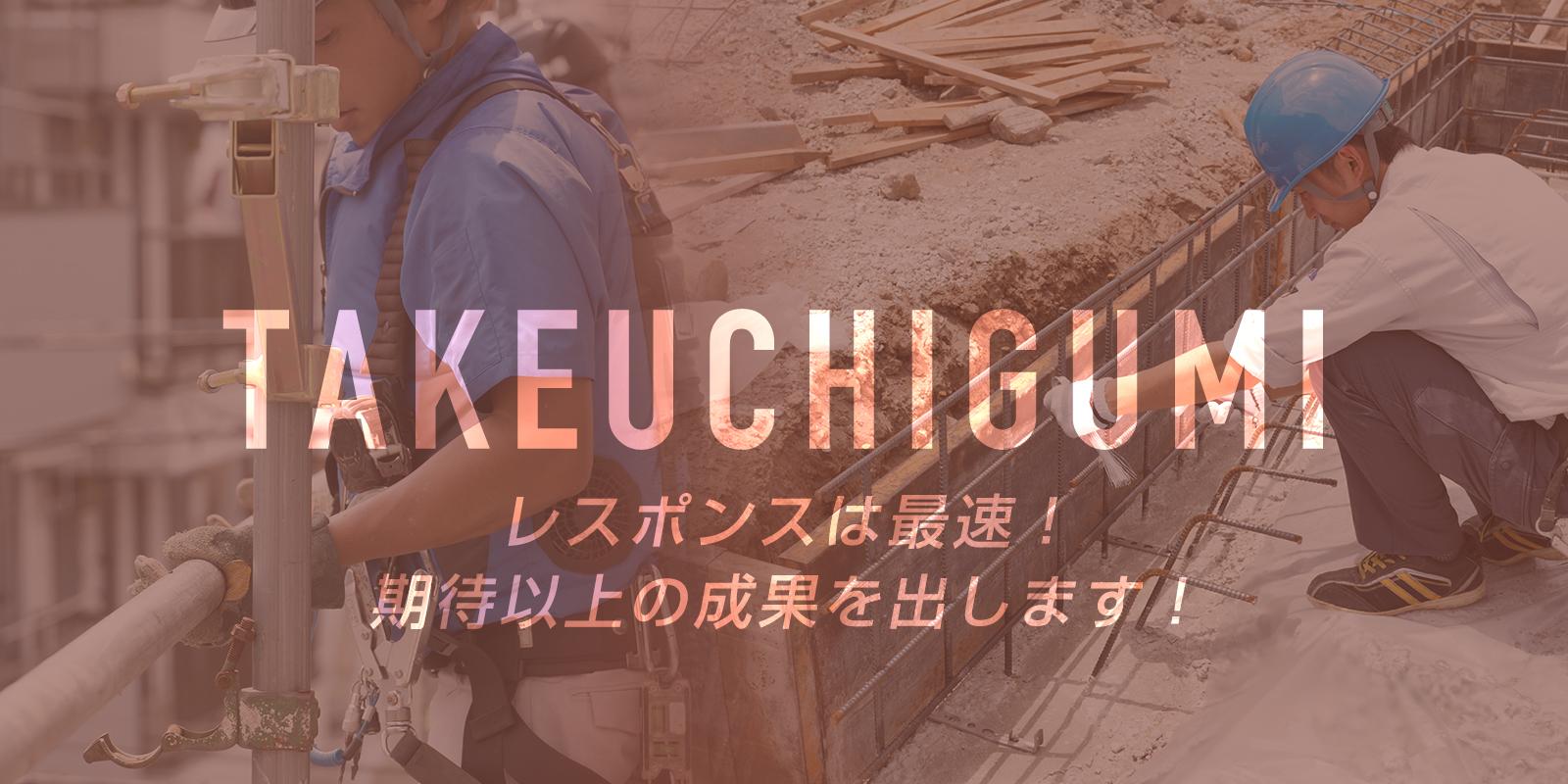 TAKEUCHIGUMI レスポンスは最速!期待以上の成果を出します!