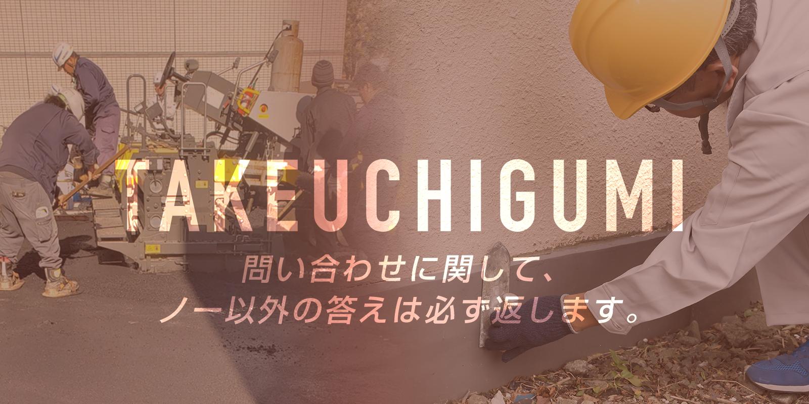 TAKEUCHIGUMI 問い合わせに関して、ノー以外の答えは必ず返します。